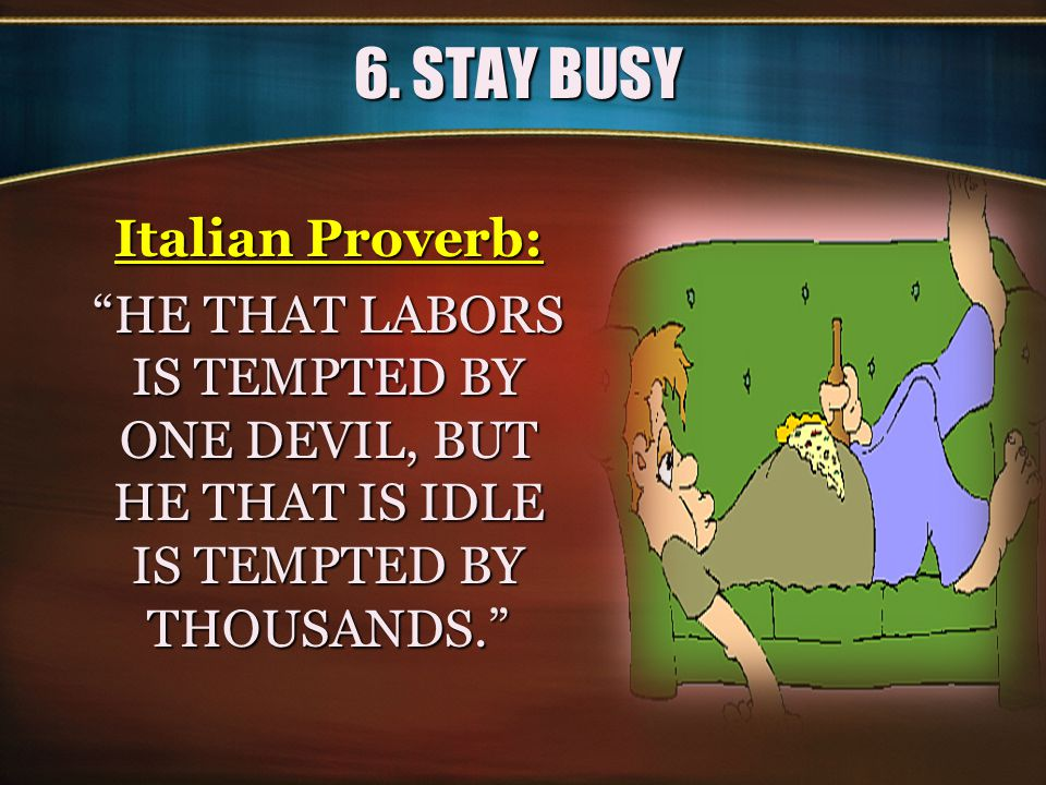 """6. STAY BUSY Italian Proverb: """"HE THAT LABORS IS TEMPTED BY ONE DEVIL, BUT HE THAT IS IDLE IS TEMPTED BY THOUSANDS."""""""