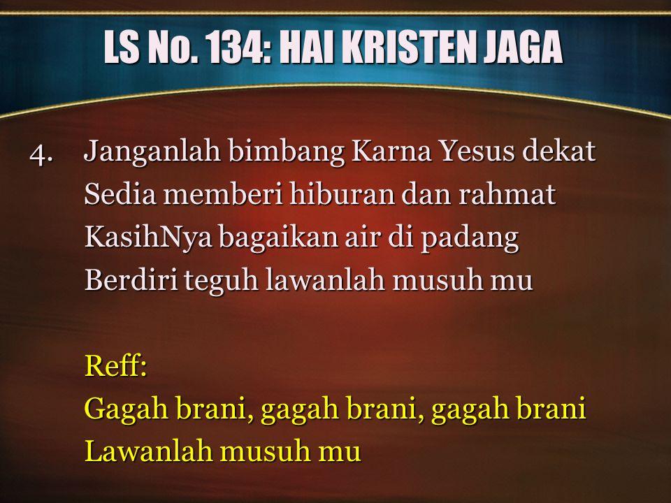 LS No. 134: HAI KRISTEN JAGA 4.Janganlah bimbang Karna Yesus dekat Sedia memberi hiburan dan rahmat KasihNya bagaikan air di padang Berdiri teguh lawa