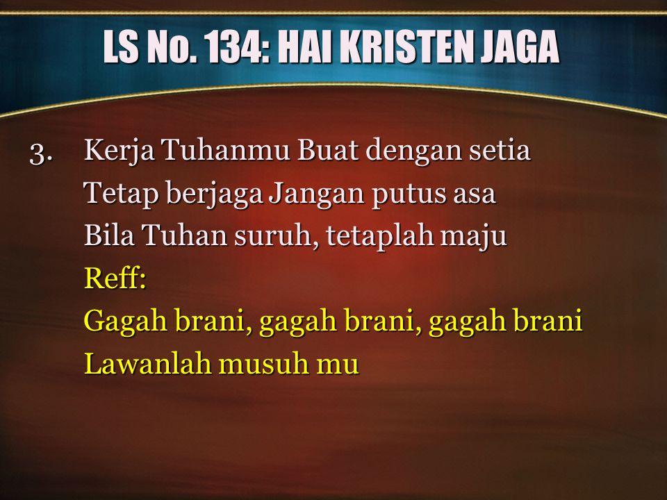LS No. 134: HAI KRISTEN JAGA 3.Kerja Tuhanmu Buat dengan setia Tetap berjaga Jangan putus asa Bila Tuhan suruh, tetaplah maju Reff: Gagah brani, gagah