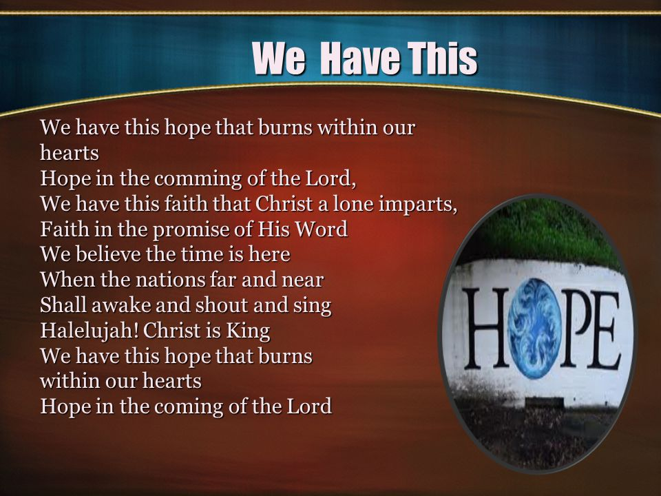 We Have This We have this hope that burns within our hearts Hope in the comming of the Lord, We have this faith that Christ a lone imparts, Faith in the promise of His Word We believe the time is here When the nations far and near Shall awake and shout and sing Halelujah.