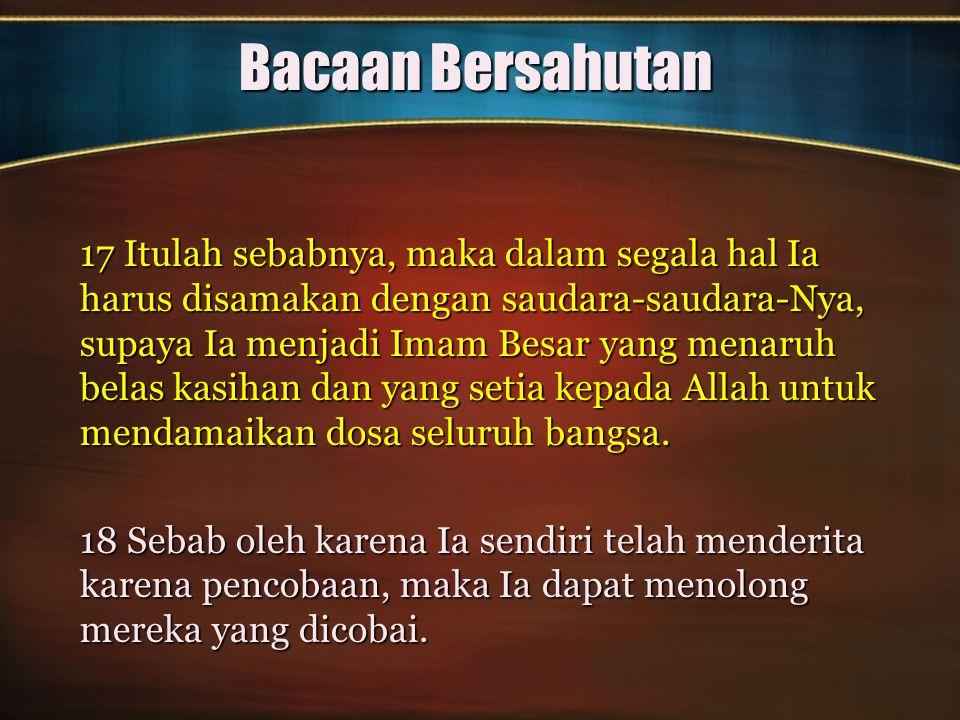 Bacaan Bersahutan 17 Itulah sebabnya, maka dalam segala hal Ia harus disamakan dengan saudara-saudara-Nya, supaya Ia menjadi Imam Besar yang menaruh b