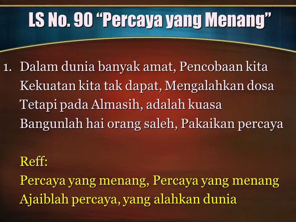 "LS No. 90 ""Percaya yang Menang"" 1.Dalam dunia banyak amat, Pencobaan kita Kekuatan kita tak dapat, Mengalahkan dosa Tetapi pada Almasih, adalah kuasa"