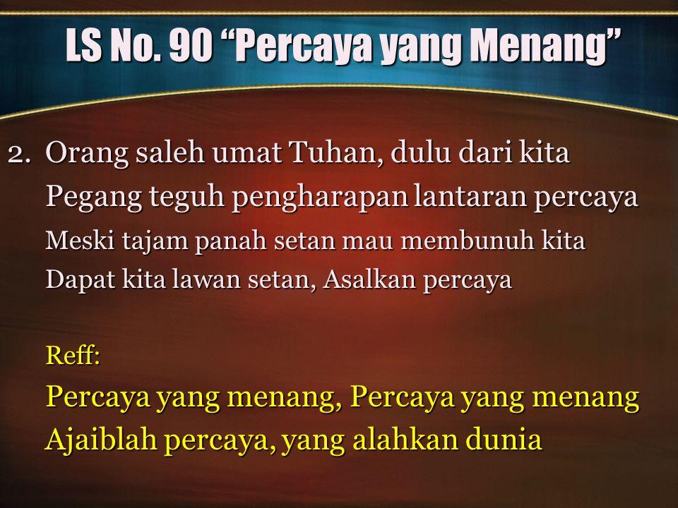 """LS No. 90 """"Percaya yang Menang"""" 2.Orang saleh umat Tuhan, dulu dari kita Pegang teguh pengharapan lantaran percaya Meski tajam panah setan mau membunu"""
