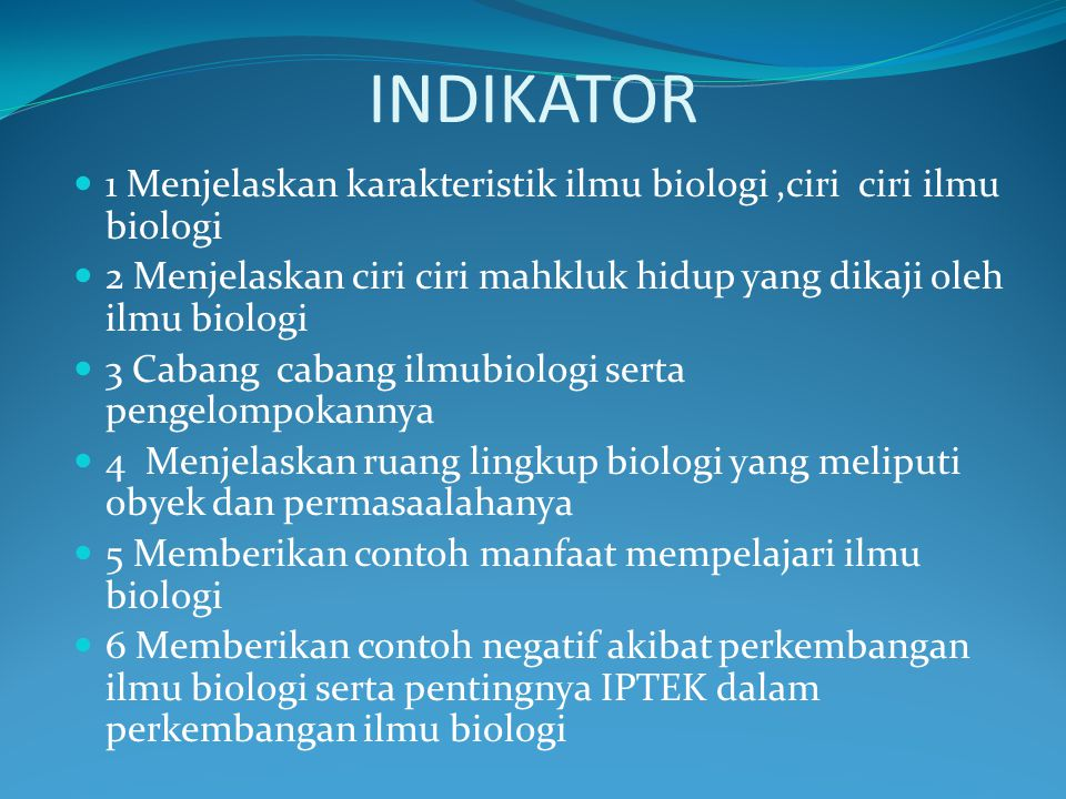 INDIKATOR 1 Menjelaskan karakteristik ilmu biologi,ciri ciri ilmu biologi 2 Menjelaskan ciri ciri mahkluk hidup yang dikaji oleh ilmu biologi 3 Cabang