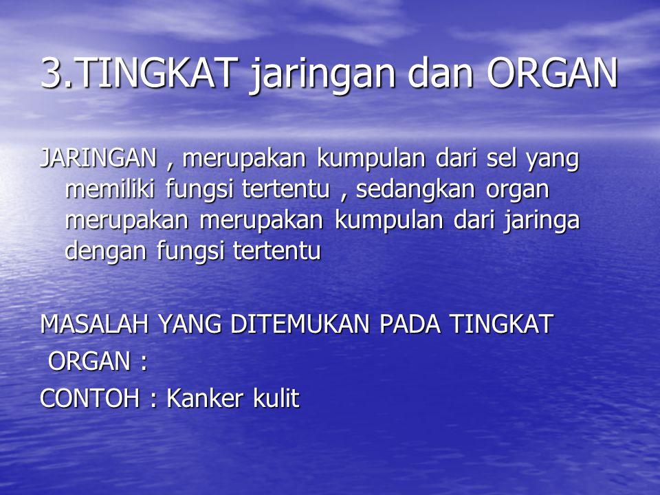 3.TINGKAT jaringan dan ORGAN JARINGAN, merupakan kumpulan dari sel yang memiliki fungsi tertentu, sedangkan organ merupakan merupakan kumpulan dari ja