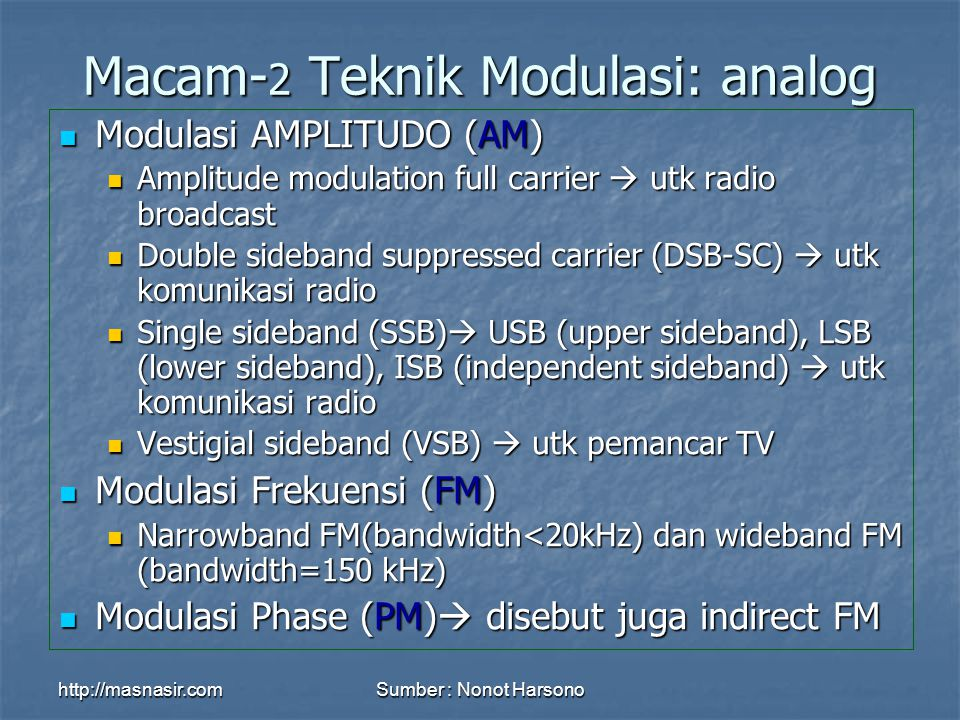 http://masnasir.comSumber : Nonot Harsono Macam- 2 Teknik Modulasi: analog Modulasi AMPLITUDO (AM) Modulasi AMPLITUDO (AM) Amplitude modulation full carrier  utk radio broadcast Amplitude modulation full carrier  utk radio broadcast Double sideband suppressed carrier (DSB-SC)  utk komunikasi radio Double sideband suppressed carrier (DSB-SC)  utk komunikasi radio Single sideband (SSB)  USB (upper sideband), LSB (lower sideband), ISB (independent sideband)  utk komunikasi radio Single sideband (SSB)  USB (upper sideband), LSB (lower sideband), ISB (independent sideband)  utk komunikasi radio Vestigial sideband (VSB)  utk pemancar TV Vestigial sideband (VSB)  utk pemancar TV Modulasi Frekuensi (FM) Modulasi Frekuensi (FM) Narrowband FM(bandwidth<20kHz) dan wideband FM (bandwidth=150 kHz) Narrowband FM(bandwidth<20kHz) dan wideband FM (bandwidth=150 kHz) Modulasi Phase (PM)  disebut juga indirect FM Modulasi Phase (PM)  disebut juga indirect FM