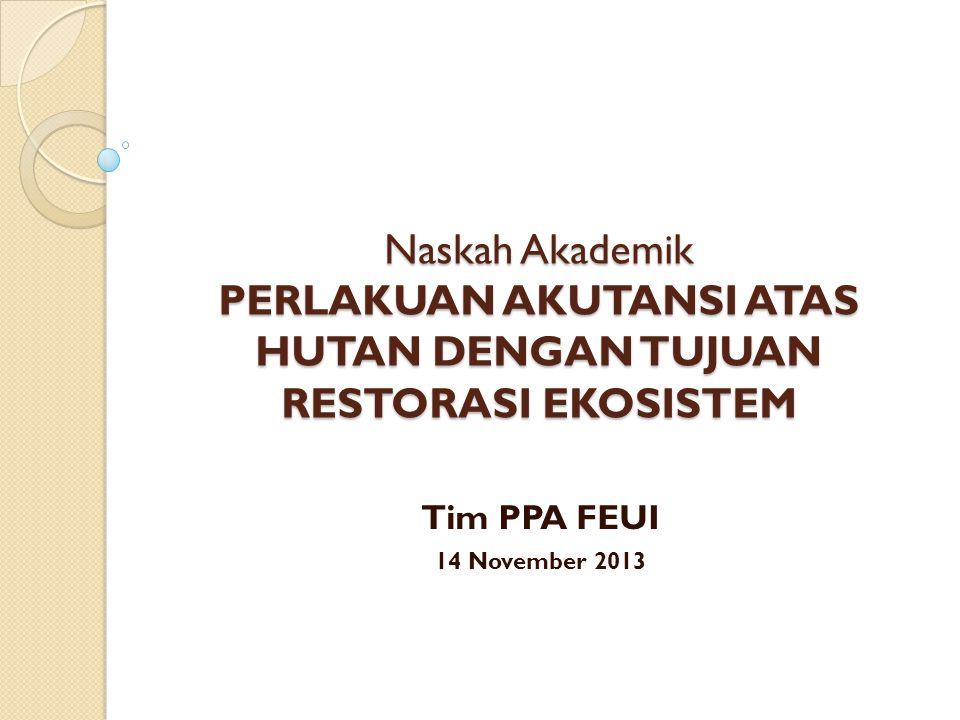 Naskah Akademik PERLAKUAN AKUTANSI ATAS HUTAN DENGAN TUJUAN RESTORASI EKOSISTEM Tim PPA FEUI 14 November 2013