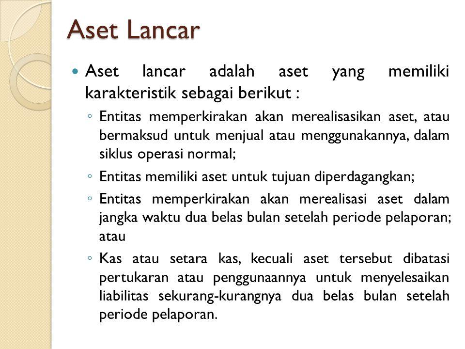 Aset Lancar Aset lancar adalah aset yang memiliki karakteristik sebagai berikut : ◦ Entitas memperkirakan akan merealisasikan aset, atau bermaksud unt
