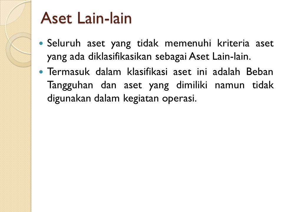 Aset Lain-lain Seluruh aset yang tidak memenuhi kriteria aset yang ada diklasifikasikan sebagai Aset Lain-lain. Termasuk dalam klasifikasi aset ini ad