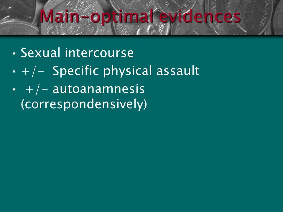 Main-ideal evidences Sexual intercourse + Specific physical assault + threat (objective psychological assault) + perpetrator's evidences + autoanamnes