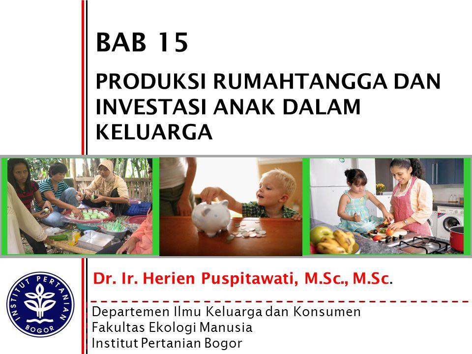 1 BAB 15 PRODUKSI RUMAHTANGGA DAN INVESTASI ANAK DALAM KELUARGA Dr. Ir. Herien Puspitawati, M.Sc., M.Sc. Departemen Ilmu Keluarga dan Konsumen Fakulta