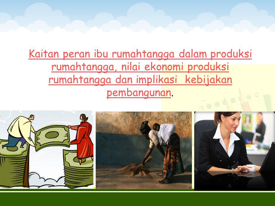 Kaitan peran ibu rumahtangga dalam produksi rumahtangga, nilai ekonomi produksi rumahtangga dan implikasi kebijakan pembangunanKaitan peran ibu rumaht