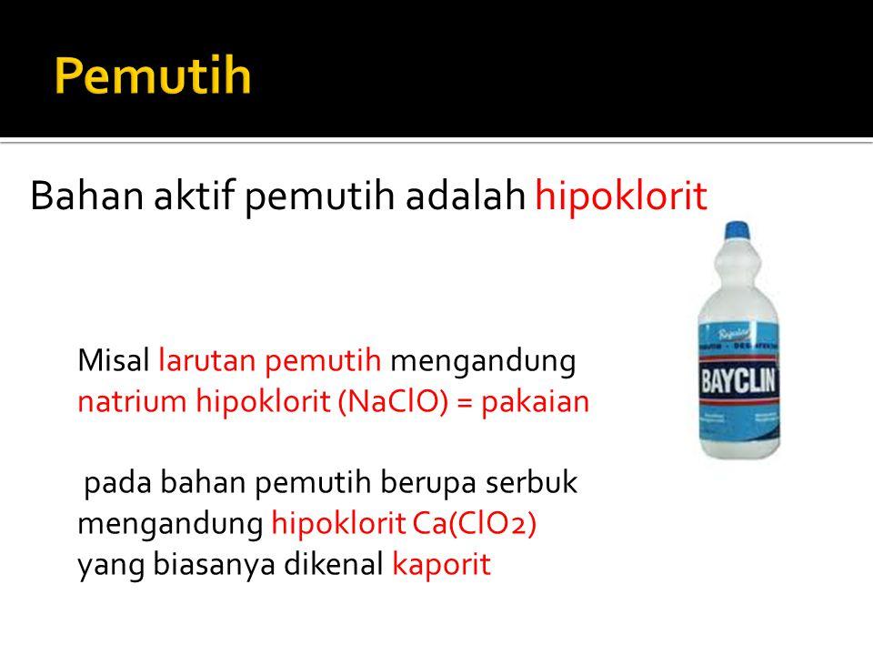 Misal larutan pemutih mengandung natrium hipoklorit (NaClO) = pakaian pada bahan pemutih berupa serbuk mengandung hipoklorit Ca(ClO2) yang biasanya di