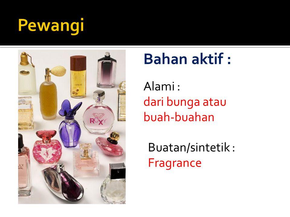 Alami : dari bunga atau buah-buahan Buatan/sintetik : Fragrance Bahan aktif :