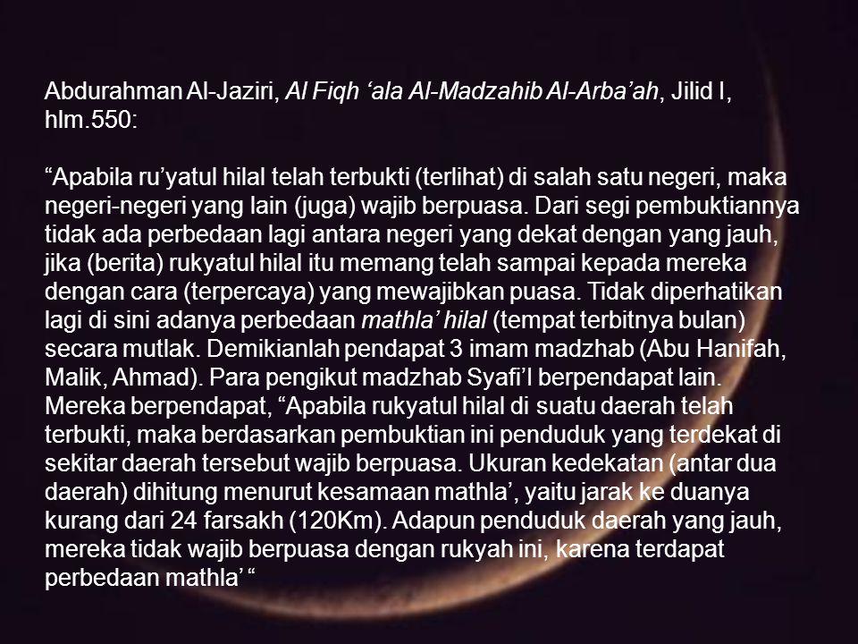 """Abdurahman Al-Jaziri, Al Fiqh 'ala Al-Madzahib Al-Arba'ah, Jilid I, hlm.550: """"Apabila ru'yatul hilal telah terbukti (terlihat) di salah satu negeri, m"""