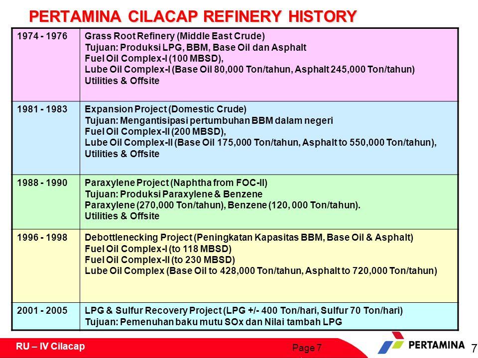 Page 7 RU – IV Cilacap PERTAMINA CILACAP REFINERY HISTORY 1974 - 1976Grass Root Refinery (Middle East Crude) Tujuan: Produksi LPG, BBM, Base Oil dan Asphalt Fuel Oil Complex-I (100 MBSD), Lube Oil Complex-I (Base Oil 80,000 Ton/tahun, Asphalt 245,000 Ton/tahun) Utilities & Offsite 1981 - 1983Expansion Project (Domestic Crude) Tujuan: Mengantisipasi pertumbuhan BBM dalam negeri Fuel Oil Complex-II (200 MBSD), Lube Oil Complex-II (Base Oil 175,000 Ton/tahun, Asphalt to 550,000 Ton/tahun), Utilities & Offsite 1988 - 1990Paraxylene Project (Naphtha from FOC-II) Tujuan: Produksi Paraxylene & Benzene Paraxylene (270,000 Ton/tahun), Benzene (120, 000 Ton/tahun).