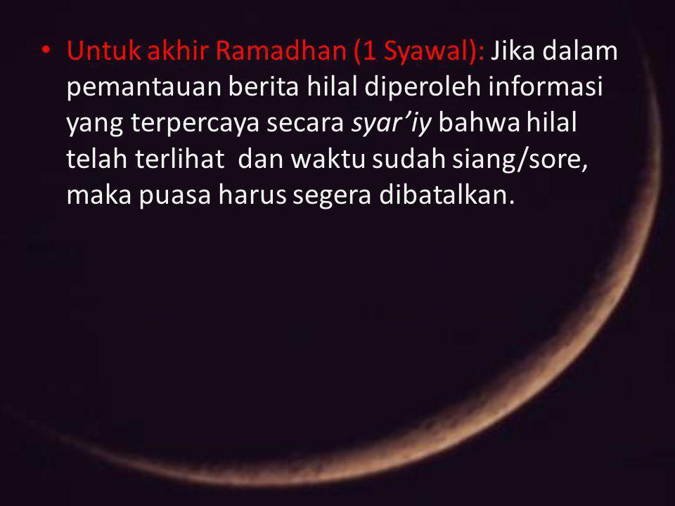 Untuk akhir Ramadhan (1 Syawal): Jika dalam pemantauan berita hilal diperoleh informasi yang terpercaya secara syar'iy bahwa hilal telah terlihat dan
