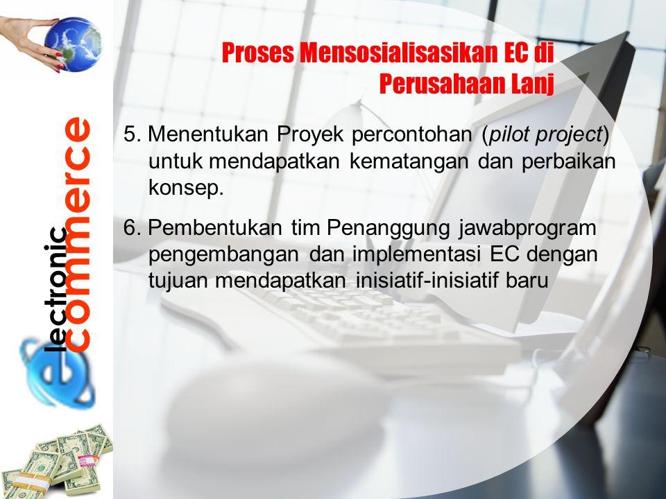 lectronic commerce Proses Mensosialisasikan EC di Perusahaan Lanj 5. Menentukan Proyek percontohan (pilot project) untuk mendapatkan kematangan dan pe