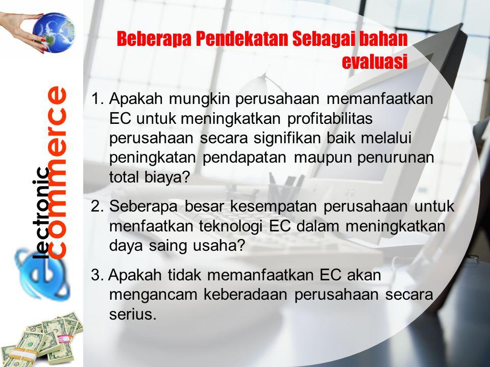 lectronic commerce Beberapa Pendekatan Sebagai bahan evaluasi 1.Apakah mungkin perusahaan memanfaatkan EC untuk meningkatkan profitabilitas perusahaan