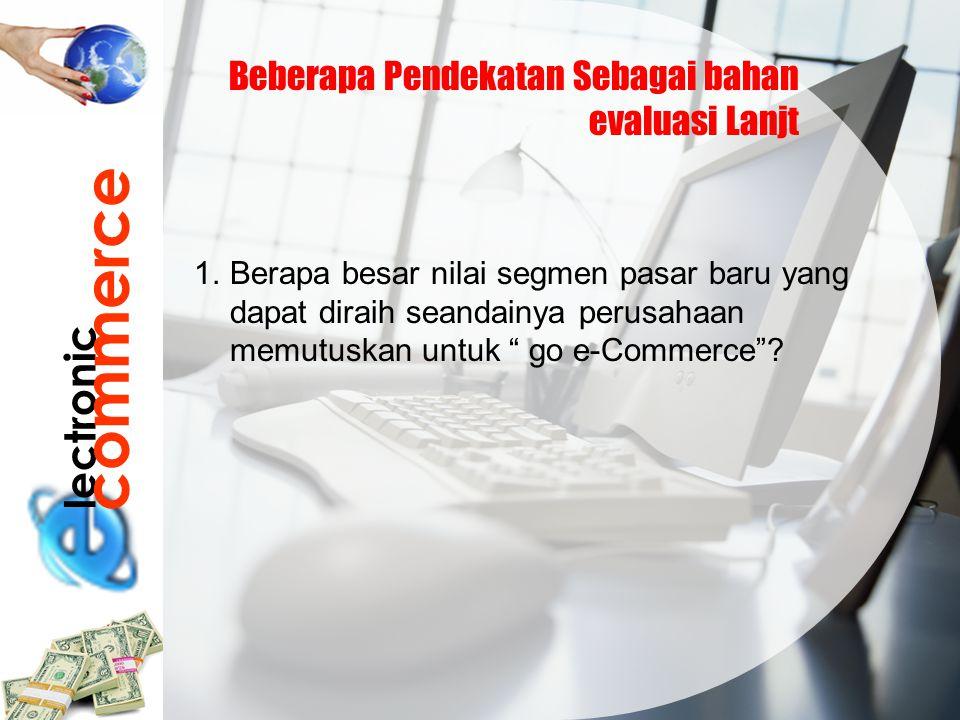 lectronic commerce Beberapa Pendekatan Sebagai bahan evaluasi Lanjt 1.Berapa besar nilai segmen pasar baru yang dapat diraih seandainya perusahaan mem