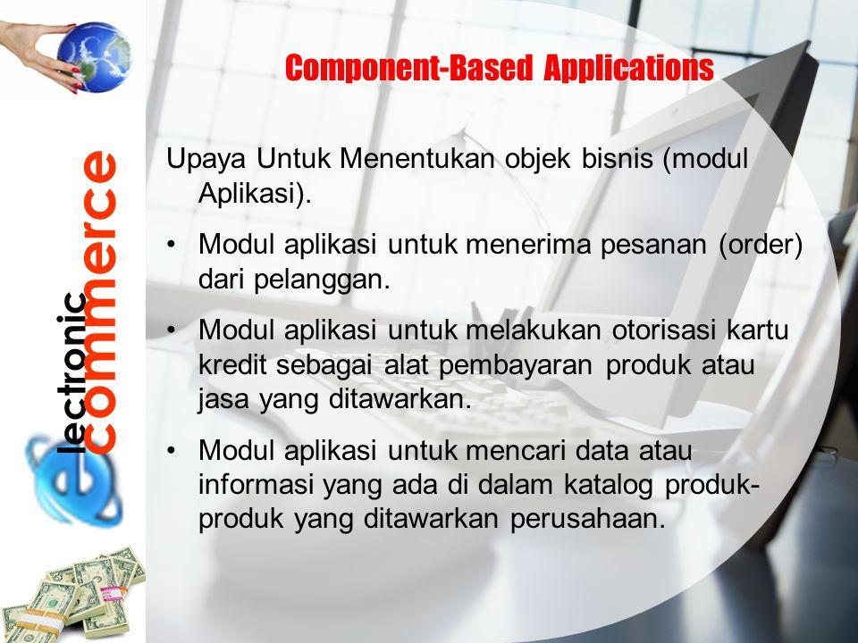 lectronic commerce Component-Based Applications Upaya Untuk Menentukan objek bisnis (modul Aplikasi). Modul aplikasi untuk menerima pesanan (order) da