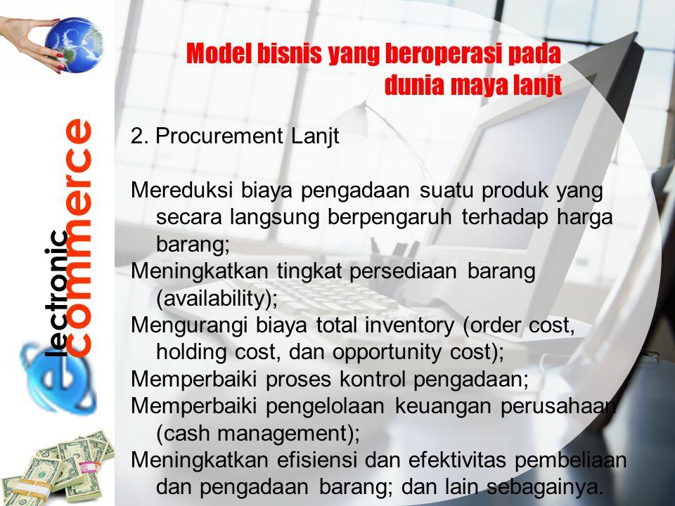 lectronic commerce Model bisnis yang beroperasi pada dunia maya lanjt 2. Procurement Lanjt Mereduksi biaya pengadaan suatu produk yang secara langsung