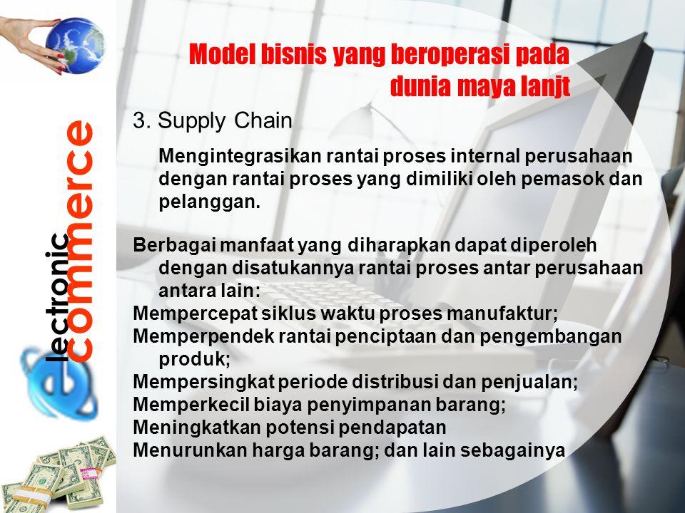 lectronic commerce Model bisnis yang beroperasi pada dunia maya lanjt 3. Supply Chain Mengintegrasikan rantai proses internal perusahaan dengan rantai