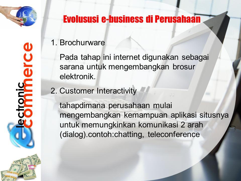 lectronic commerce Evolususi e-business di Perusahaan 1.Brochurware Pada tahap ini internet digunakan sebagai sarana untuk mengembangkan brosur elektr