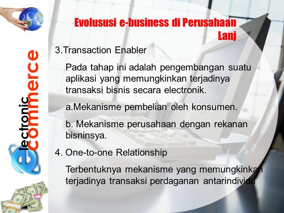 lectronic commerce Evolususi e-business di Perusahaan Lanj 3.Transaction Enabler Pada tahap ini adalah pengembangan suatu aplikasi yang memungkinkan t