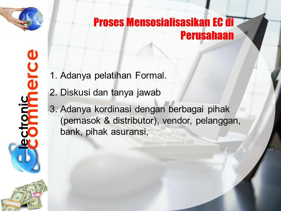 lectronic commerce Proses Mensosialisasikan EC di Perusahaan 1.Adanya pelatihan Formal. 2.Diskusi dan tanya jawab 3.Adanya kordinasi dengan berbagai p