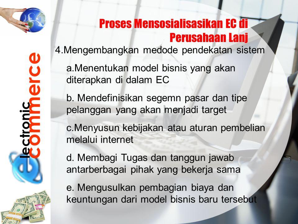 lectronic commerce Proses Mensosialisasikan EC di Perusahaan Lanj 4.Mengembangkan medode pendekatan sistem a.Menentukan model bisnis yang akan diterap