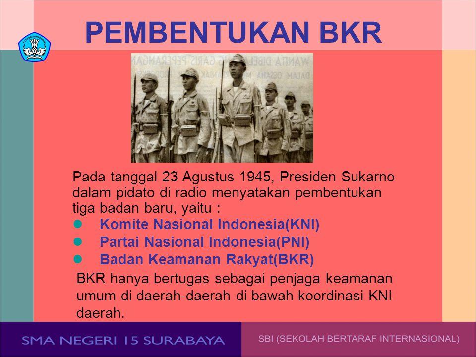 PEMBENTUKAN BKR Pada tanggal 23 Agustus 1945, Presiden Sukarno dalam pidato di radio menyatakan pembentukan tiga badan baru, yaitu : Komite Nasional I