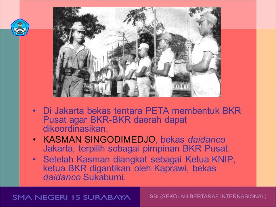 Di Jakarta bekas tentara PETA membentuk BKR Pusat agar BKR-BKR daerah dapat dikoordinasikan. KASMAN SINGODIMEDJO, bekas daidanco Jakarta, terpilih seb
