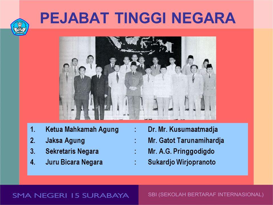 PEJABAT TINGGI NEGARA 1.Ketua Mahkamah Agung:Dr. Mr. Kusumaatmadja 2.Jaksa Agung:Mr. Gatot Tarunamihardja 3.Sekretaris Negara:Mr. A.G. Pringgodigdo 4.