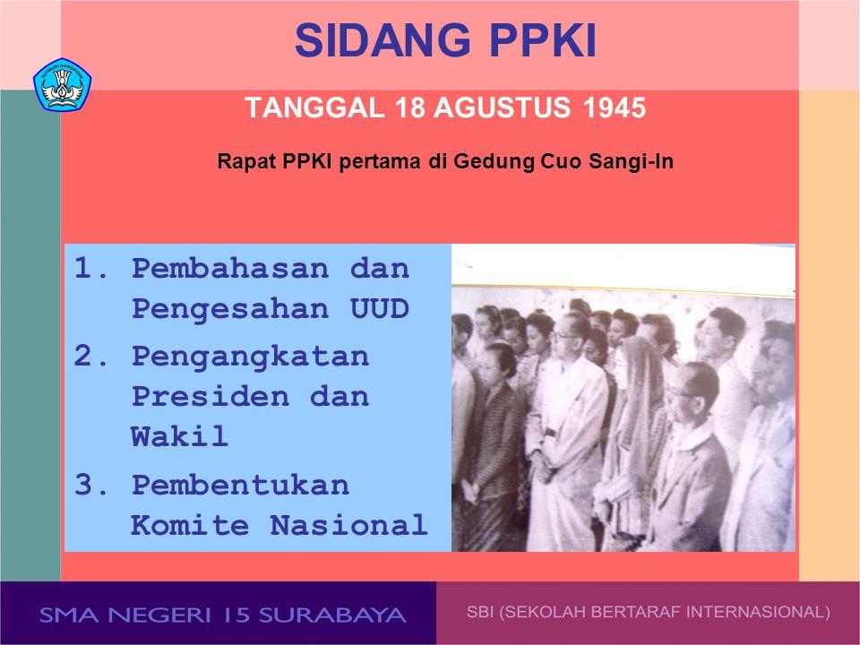 SIDANG PPKI TANGGAL 18 AGUSTUS 1945 1.Pembahasan dan Pengesahan UUD 2.Pengangkatan Presiden dan Wakil 3.Pembentukan Komite Nasional Rapat PPKI pertama