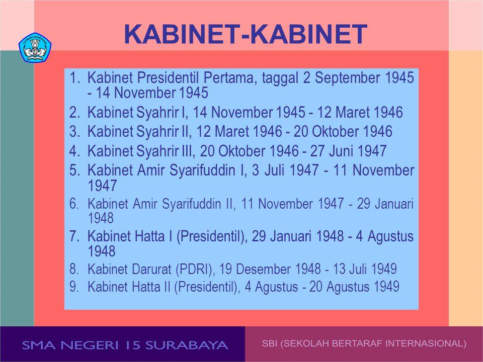 KABINET-KABINET 1.Kabinet Presidentil Pertama, taggal 2 September 1945 - 14 November 1945 2.Kabinet Syahrir I, 14 November 1945 - 12 Maret 1946 3.Kabi
