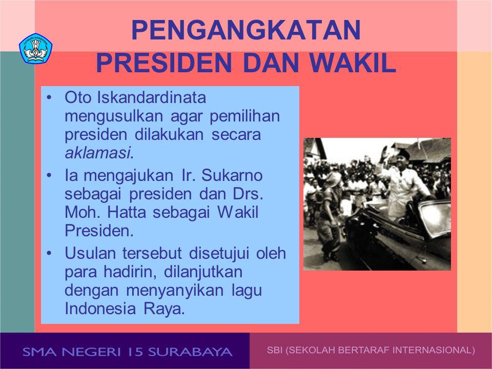 PENGANGKATAN PRESIDEN DAN WAKIL Oto Iskandardinata mengusulkan agar pemilihan presiden dilakukan secara aklamasi. Ia mengajukan Ir. Sukarno sebagai pr
