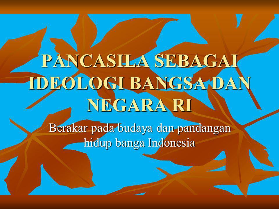 PANCASILA SEBAGAI IDEOLOGI BANGSA DAN NEGARA RI Berakar pada budaya dan pandangan hidup banga Indonesia