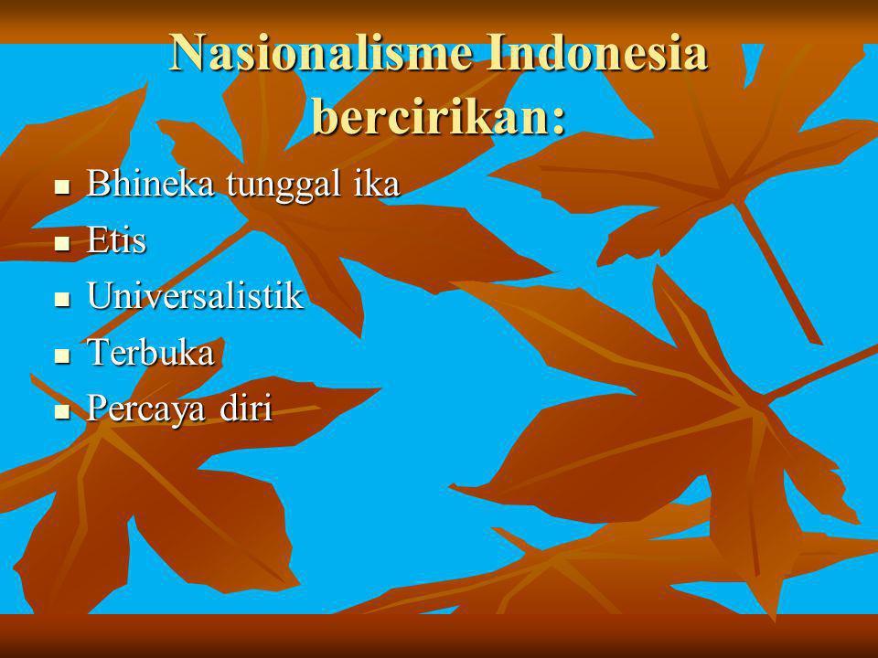 Nasionalisme Indonesia bercirikan: Bhineka tunggal ika Bhineka tunggal ika Etis Etis Universalistik Universalistik Terbuka Terbuka Percaya diri Percay