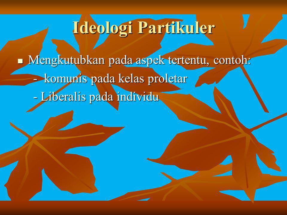 Ideologi Partikuler Mengkutubkan pada aspek tertentu, contoh: Mengkutubkan pada aspek tertentu, contoh: - komunis pada kelas proletar - komunis pada k