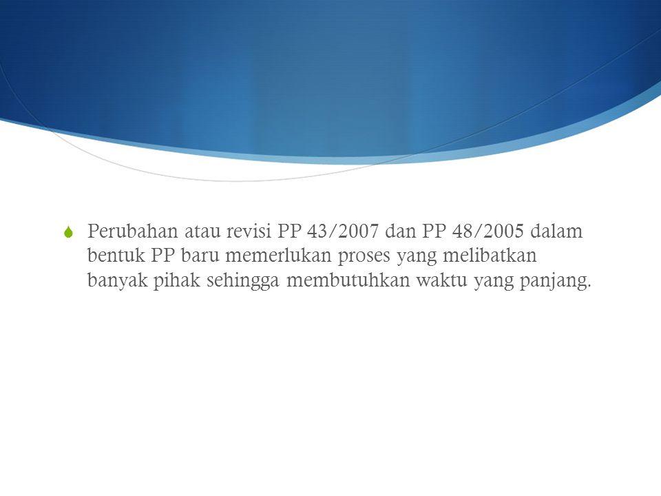  Perubahan atau revisi PP 43/2007 dan PP 48/2005 dalam bentuk PP baru memerlukan proses yang melibatkan banyak pihak sehingga membutuhkan waktu yang panjang.