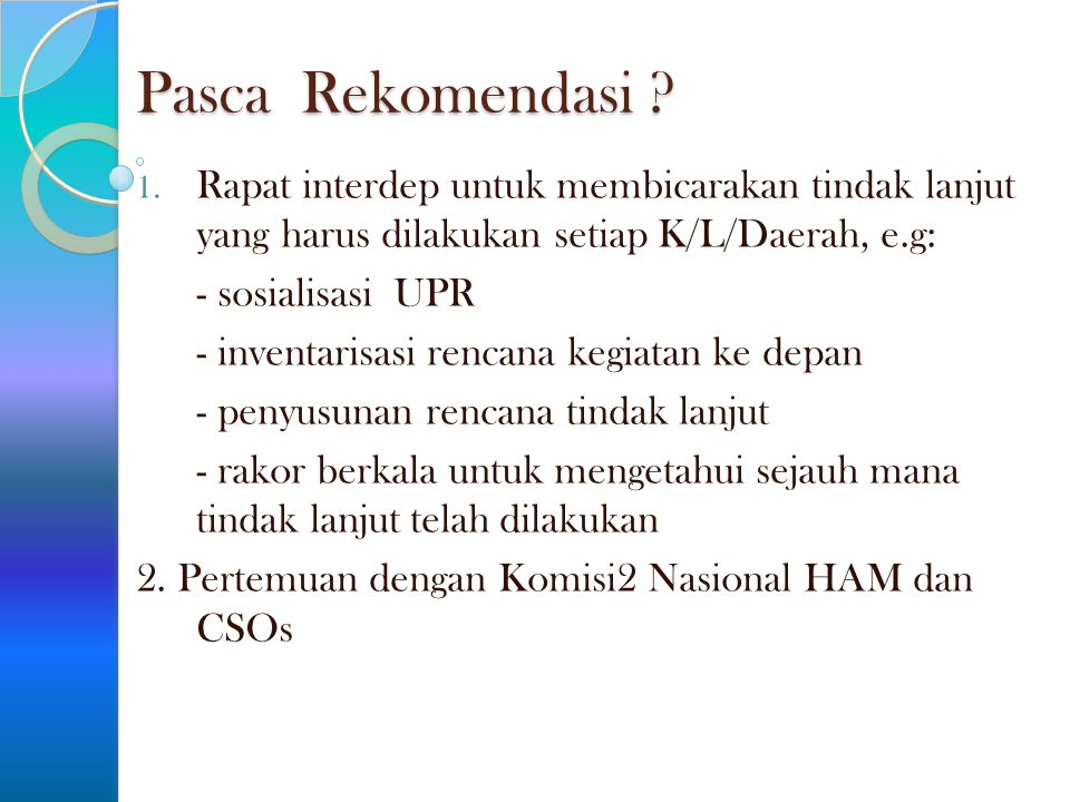 Pasca Rekomendasi ? 1. Rapat interdep untuk membicarakan tindak lanjut yang harus dilakukan setiap K/L/Daerah, e.g: - sosialisasi UPR - inventarisasi