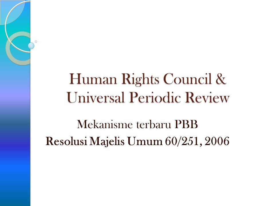UN HUMAN RIGHTS COUNCIL (Dewan HAM PBB) Subsidiary body dari Majelis Umum (General Assembly) Terdiri dari 47 Negara yang dipilih Menggantikan Human Rights Committee yang dipandang double standard dan dipolitisir Bertanggung jawab untuk memajukan penghormatan universal terhadap HAM Menangani pelanggaran HAM dan melalui dialog berkontribusi dalam pencegahan pelanggaran HAM Bertugas pula melakukan Universal Periodic Review atas pemenuhan keajiban dan komitmen HAM setiap Negara Difasilitasi oleh Komisi Tinggi HAM (OHCHR)