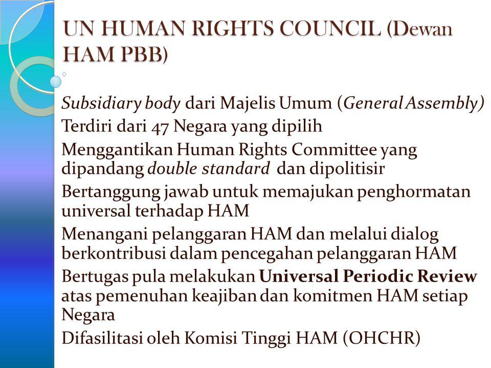 UN HUMAN RIGHTS COUNCIL (Dewan HAM PBB) Subsidiary body dari Majelis Umum (General Assembly) Terdiri dari 47 Negara yang dipilih Menggantikan Human Ri