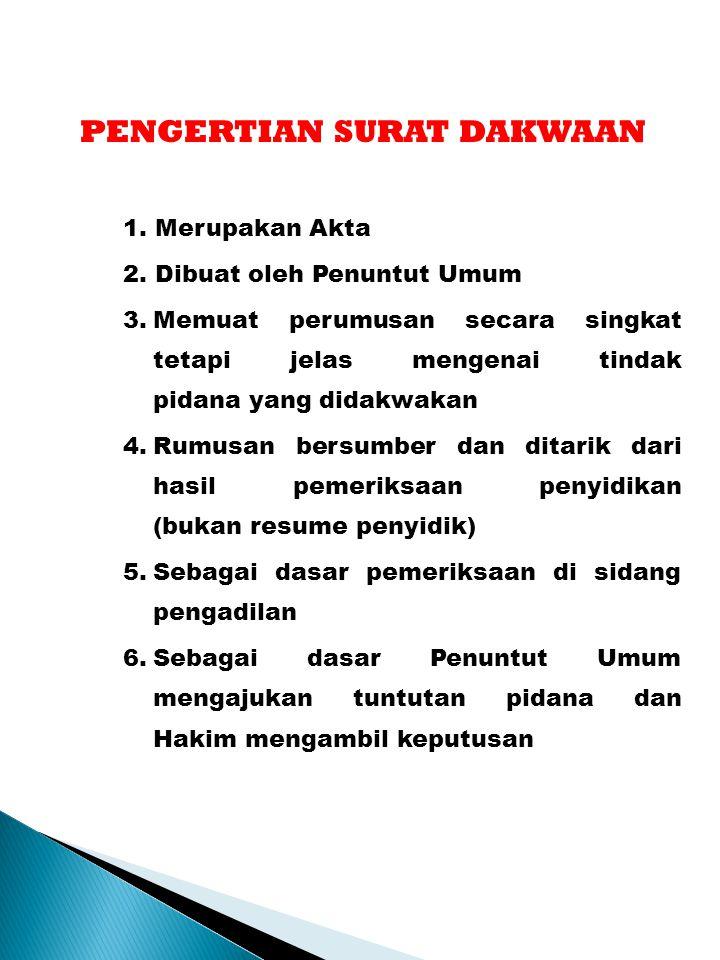 PENGERTIAN SURAT DAKWAAN 1. Merupakan Akta 2. Dibuat oleh Penuntut Umum 3.Memuat perumusan secara singkat tetapi jelas mengenai tindak pidana yang did