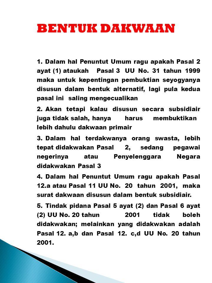 BENTUK DAKWAAN 1. Dalam hal Penuntut Umum ragu apakah Pasal 2 ayat (1) ataukah Pasal 3 UU No. 31 tahun 1999 maka untuk kepentingan pembuktian seyogyan