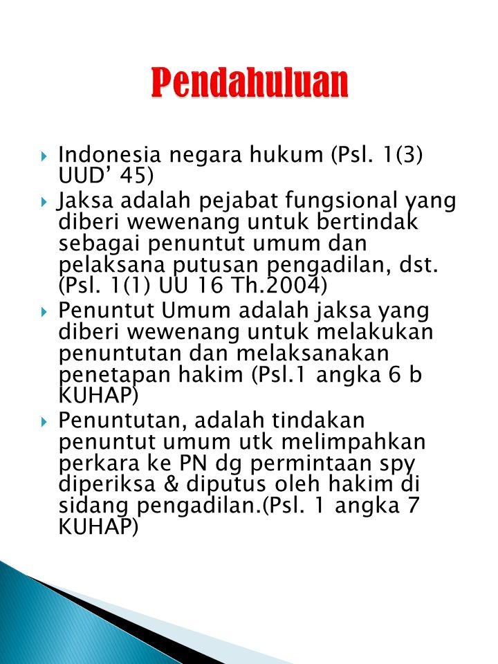  Indonesia negara hukum (Psl. 1(3) UUD' 45)  Jaksa adalah pejabat fungsional yang diberi wewenang untuk bertindak sebagai penuntut umum dan pelaksan