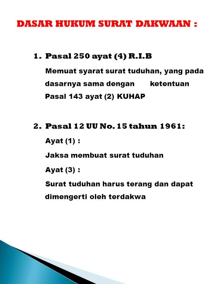 DASAR HUKUM SURAT DAKWAAN : 1. Pasal 250 ayat (4) R.I.B Memuat syarat surat tuduhan, yang pada dasarnya sama dengan ketentuan Pasal 143 ayat (2) KUHAP