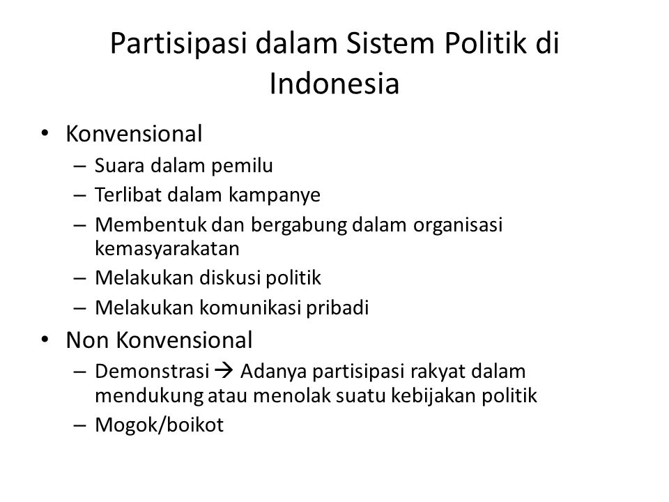 Partisipasi dalam Sistem Politik di Indonesia Konvensional – Suara dalam pemilu – Terlibat dalam kampanye – Membentuk dan bergabung dalam organisasi kemasyarakatan – Melakukan diskusi politik – Melakukan komunikasi pribadi Non Konvensional – Demonstrasi  Adanya partisipasi rakyat dalam mendukung atau menolak suatu kebijakan politik – Mogok/boikot