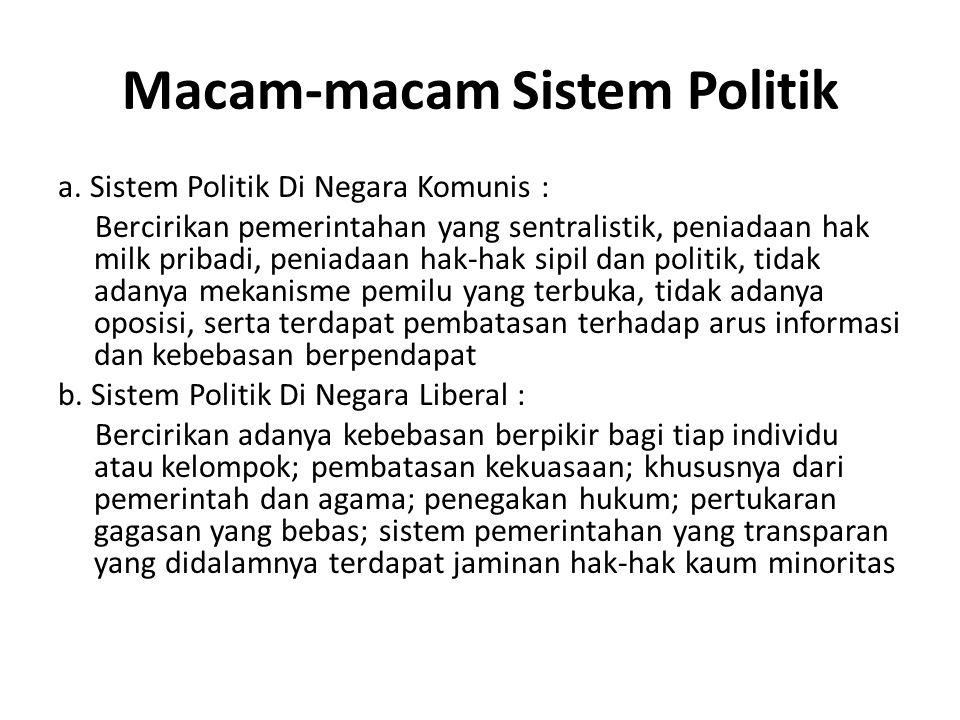 Macam-macam Sistem Politik a. Sistem Politik Di Negara Komunis : Bercirikan pemerintahan yang sentralistik, peniadaan hak milk pribadi, peniadaan hak-